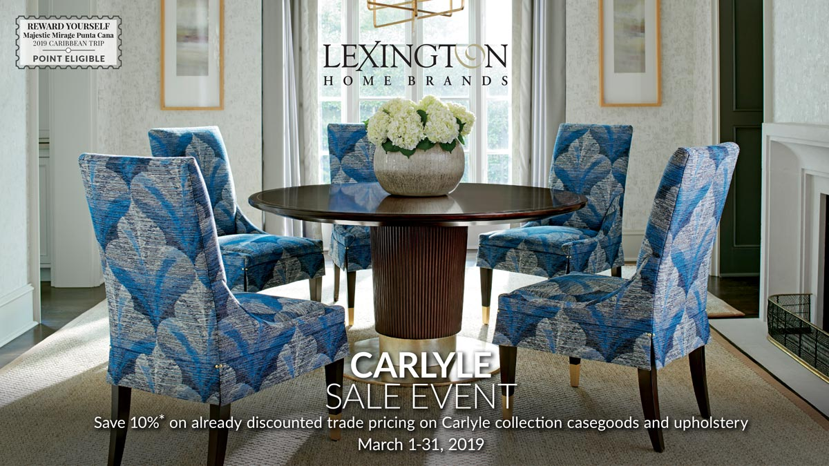 CARLYLE SALE EVENT Save 10%* on already discounted trade pricing on Carlyle collection casegoods and upholstery March 1-31, 2019